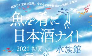 〜魚を肴に日本酒ナイト水族館〜 2021 初夏『仙台うみの杜水族館』